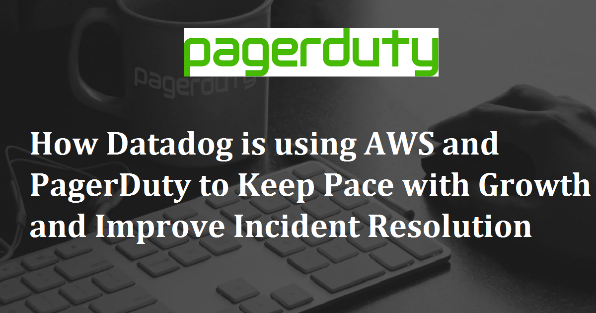 How Datadog is using AWS and PagerDuty to Keep Pace with Growth and Improve Incident Resolution