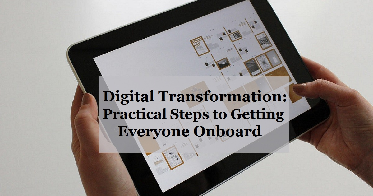 Digital Transformation: Practical Steps to Getting Everyone Onboard