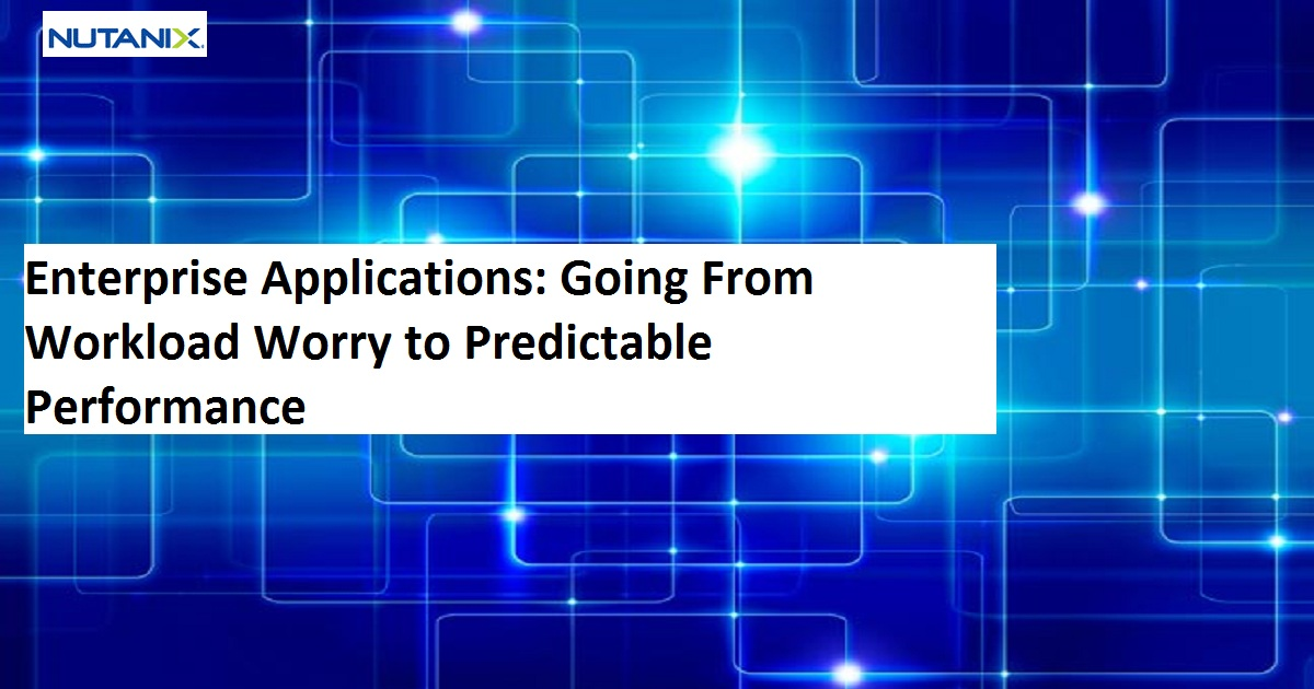 Enterprise Applications: Going From Workload Worry to Predictable Performance