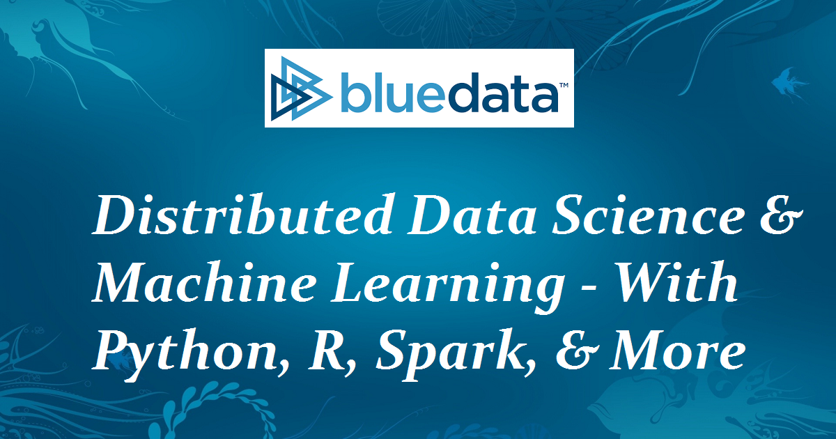 Distributed Data Science and Machine Learning - With Python, R, Spark, & More