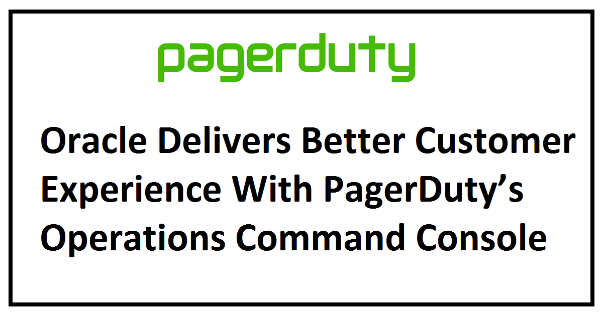 Oracle Delivers Better Customer Experience With PagerDuty's Operations Command Console