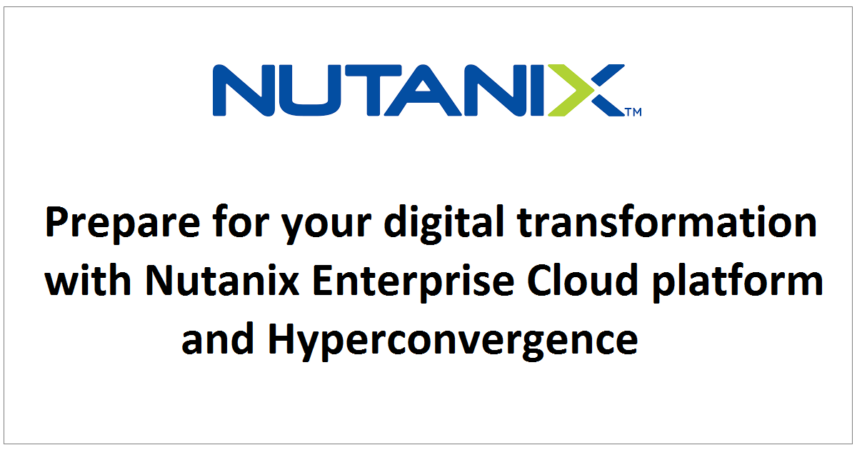 Prepare for your digital transformation with Nutanix Enterprise Cloud platform and Hyperconvergence