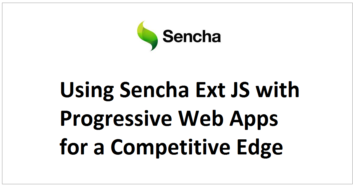 Using Sencha Ext JS with Progressive Web Apps for a Competitive Edge
