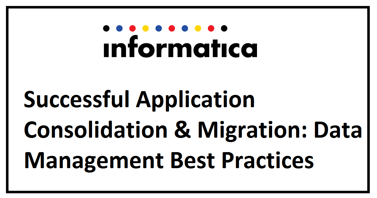 Successful Application Consolidation & Migration: Data Management Best Practices