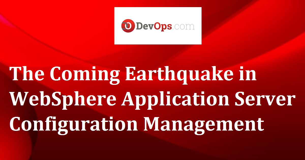 The Coming Earthquake in WebSphere Application Server Configuration Management